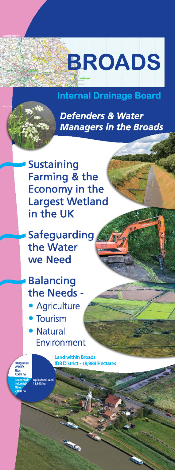 The Broads Internal Drainage Board Information Banner. Defenders and Water Managers in the Boards. Sustaining farming and the economy in the largest wetland in the UK. Safeguarding the water we need. Balancing the needs; Agriculture, Tourism, Natural Environment. Land within the Broads district 18,988 hectares.