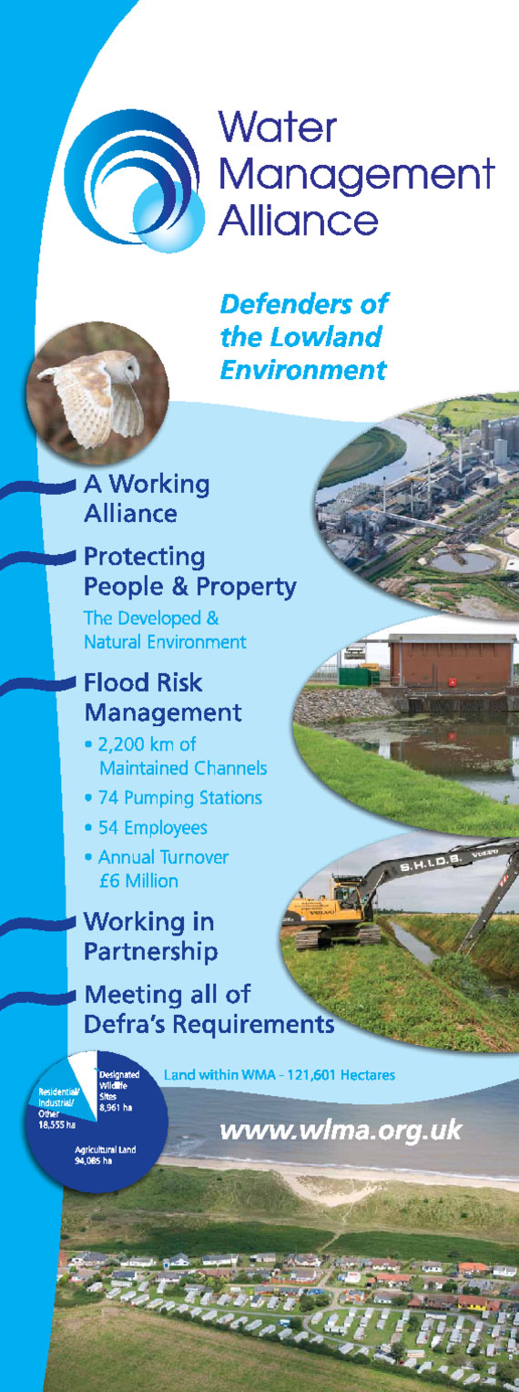 Water Management Alliance Information Banner, Defenders of the Lowland Environment. A Working Alliance. Protecting People & Property, the developed & natural environment. Flood Risk Management; 2200 km of maintained channels, 74 pumping stations, 54 employees, annual turnover £6 million. Working in partnership. Meeting all of DEFRA's requirements.