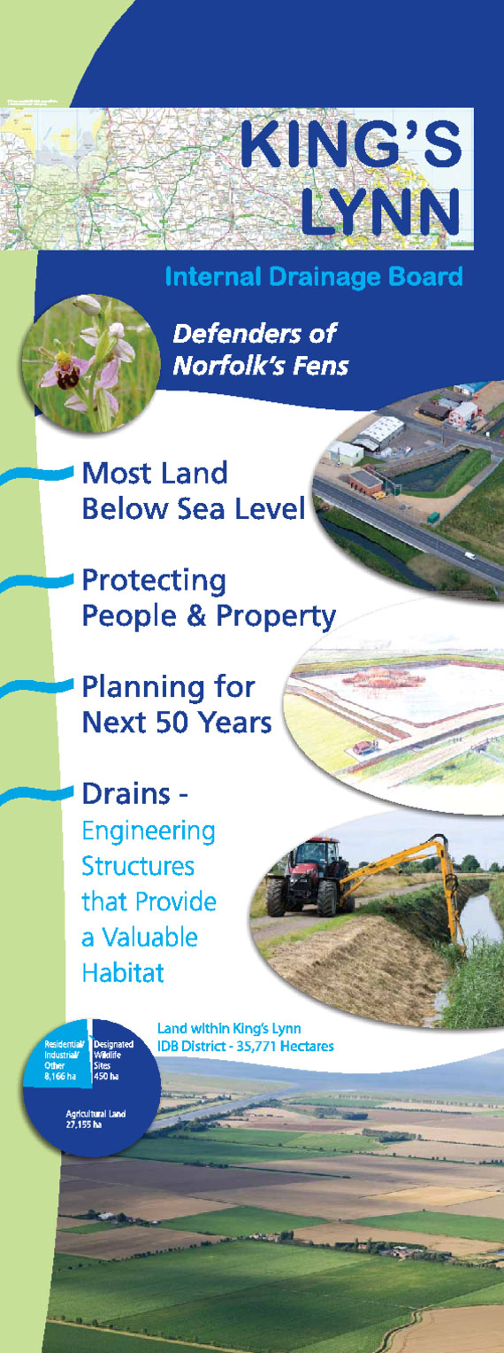 King's Lynn Internal Drainage Board Information Banner. Defenders of Norfolk's Fens. Most land below sea level. Protecting people and property. Planning for the next 50 years. Drains; Engineering structures that provide a valuable habitat. Land within KLIDB district, 35,771 hectares.